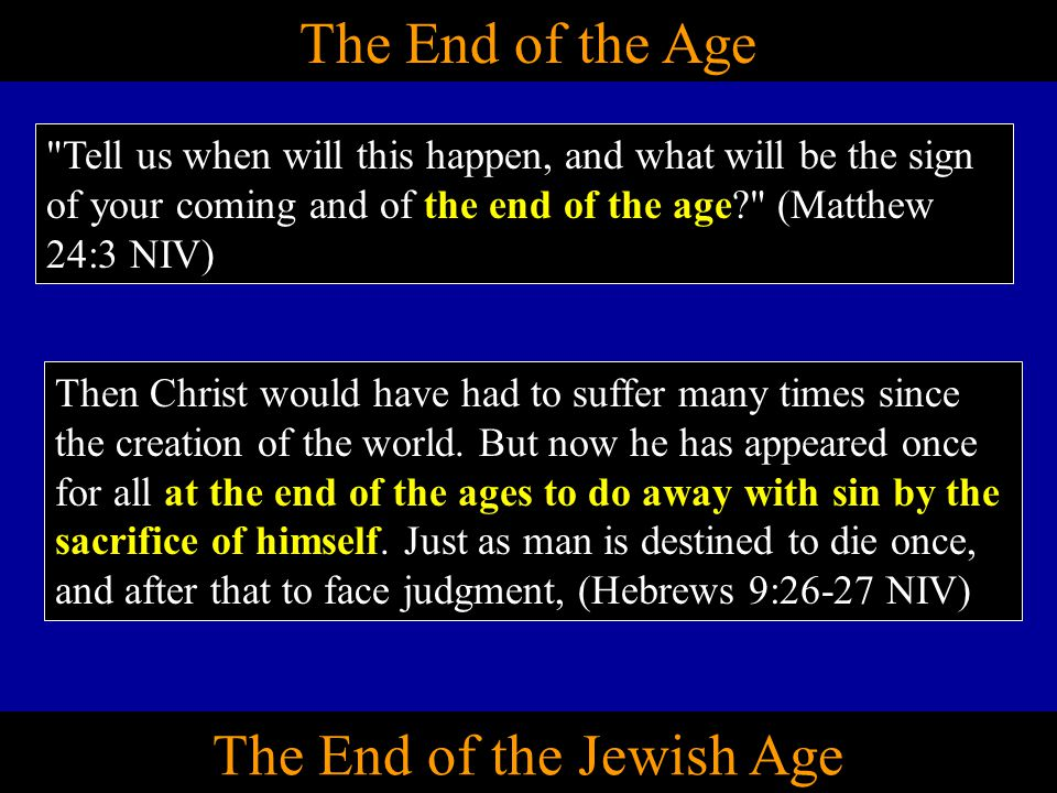 The End of the Age Tell us when will this happen, and what will be the sign of your coming and of the end of the age? (Matthew 24:3 NIV) Then Christ would have had to suffer many times since the creation of the world.