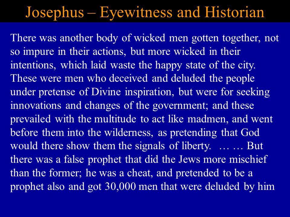 Josephus – Eyewitness and Historian There was another body of wicked men gotten together, not so impure in their actions, but more wicked in their intentions, which laid waste the happy state of the city.