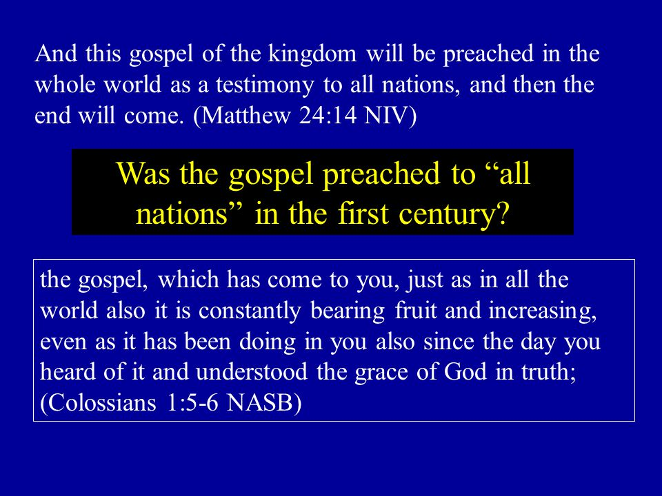 the gospel, which has come to you, just as in all the world also it is constantly bearing fruit and increasing, even as it has been doing in you also since the day you heard of it and understood the grace of God in truth; (Colossians 1:5-6 NASB) And this gospel of the kingdom will be preached in the whole world as a testimony to all nations, and then the end will come.