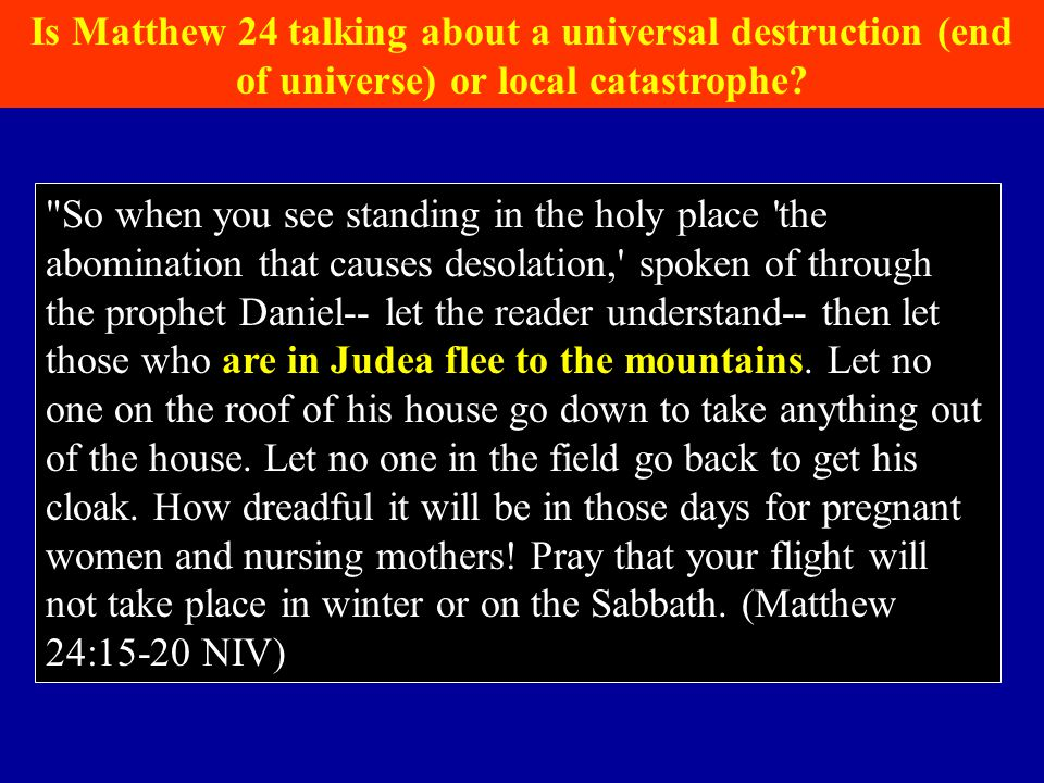 So when you see standing in the holy place the abomination that causes desolation, spoken of through the prophet Daniel-- let the reader understand-- then let those who are in Judea flee to the mountains.