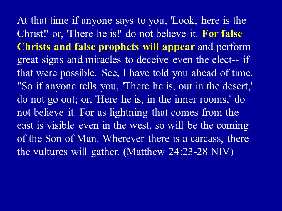 At that time if anyone says to you, Look, here is the Christ! or, There he is! do not believe it.