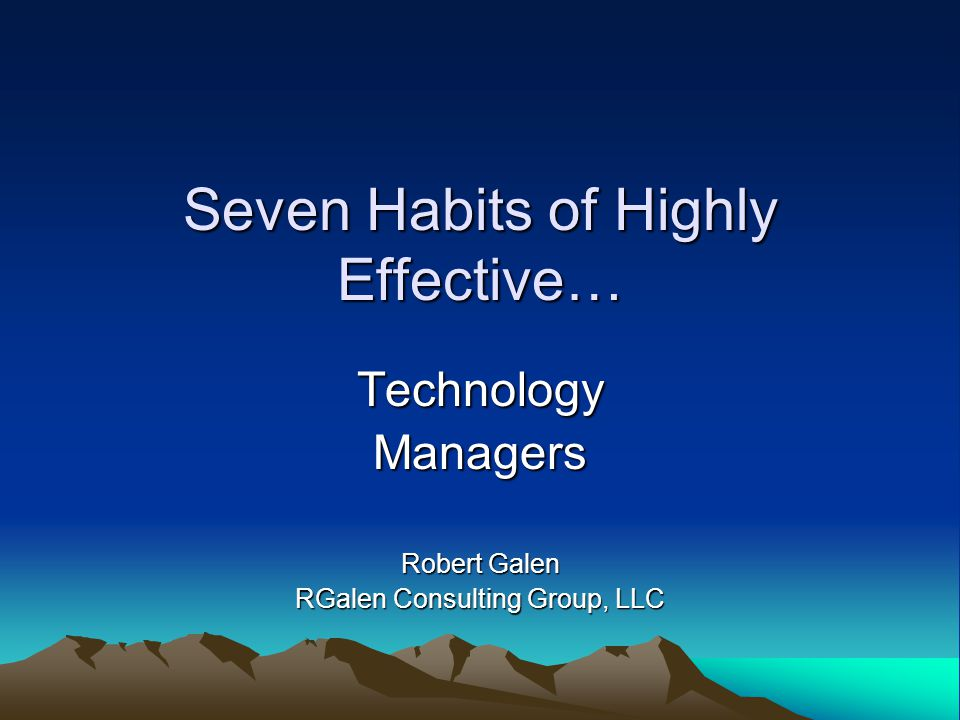 Seven Habits of Highly Effective… TechnologyManagers Robert Galen RGalen Consulting Group, LLC
