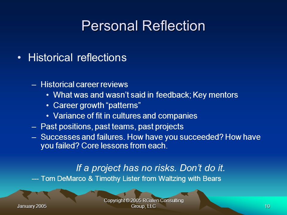 January 2005 Copyright © 2005 RGalen Consulting Group, LLC10 Personal Reflection Historical reflections –Historical career reviews What was and wasn't said in feedback; Key mentors Career growth patterns Variance of fit in cultures and companies –Past positions, past teams, past projects –Successes and failures.