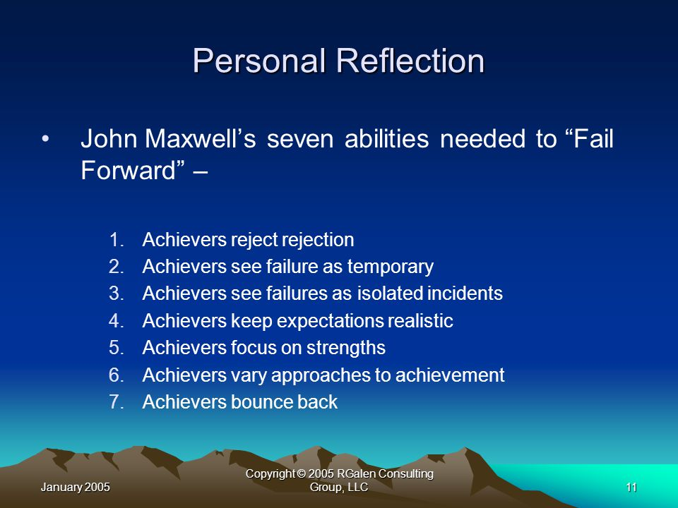 January 2005 Copyright © 2005 RGalen Consulting Group, LLC11 Personal Reflection John Maxwell's seven abilities needed to Fail Forward – 1.Achievers reject rejection 2.Achievers see failure as temporary 3.Achievers see failures as isolated incidents 4.Achievers keep expectations realistic 5.Achievers focus on strengths 6.Achievers vary approaches to achievement 7.Achievers bounce back
