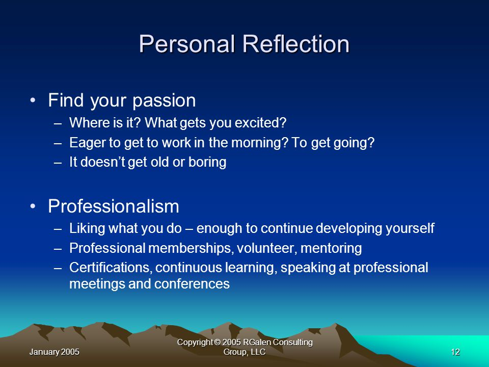 January 2005 Copyright © 2005 RGalen Consulting Group, LLC12 Personal Reflection Find your passion –Where is it.