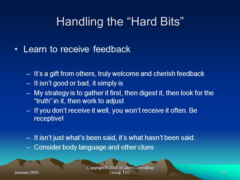 January 2005 Copyright © 2005 RGalen Consulting Group, LLC19 Handling the Hard Bits Learn to receive feedback –It's a gift from others, truly welcome and cherish feedback –It isn't good or bad, it simply is –My strategy is to gather it first, then digest it, then look for the truth in it, then work to adjust –If you don't receive it well, you won't receive it often.
