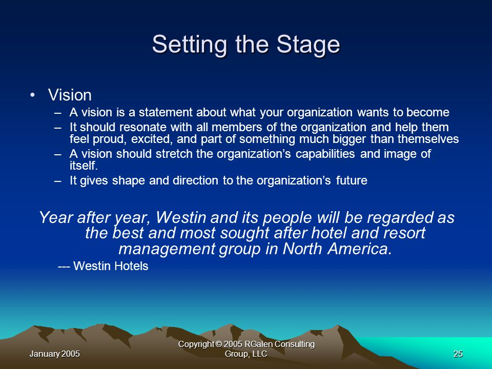 January 2005 Copyright © 2005 RGalen Consulting Group, LLC25 Setting the Stage Vision –A vision is a statement about what your organization wants to become –It should resonate with all members of the organization and help them feel proud, excited, and part of something much bigger than themselves –A vision should stretch the organization's capabilities and image of itself.