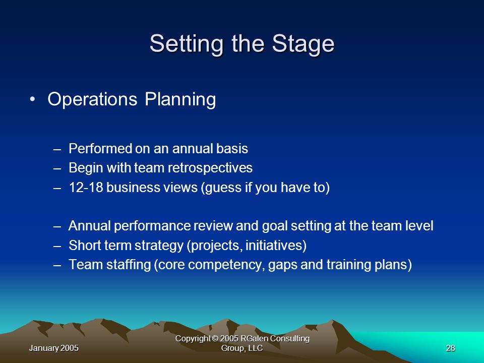 January 2005 Copyright © 2005 RGalen Consulting Group, LLC28 Setting the Stage Operations Planning –Performed on an annual basis –Begin with team retrospectives –12-18 business views (guess if you have to) –Annual performance review and goal setting at the team level –Short term strategy (projects, initiatives) –Team staffing (core competency, gaps and training plans)
