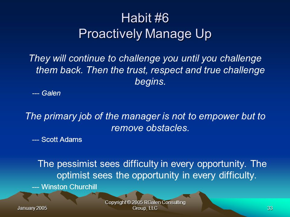 January 2005 Copyright © 2005 RGalen Consulting Group, LLC33 Habit #6 Proactively Manage Up They will continue to challenge you until you challenge them back.