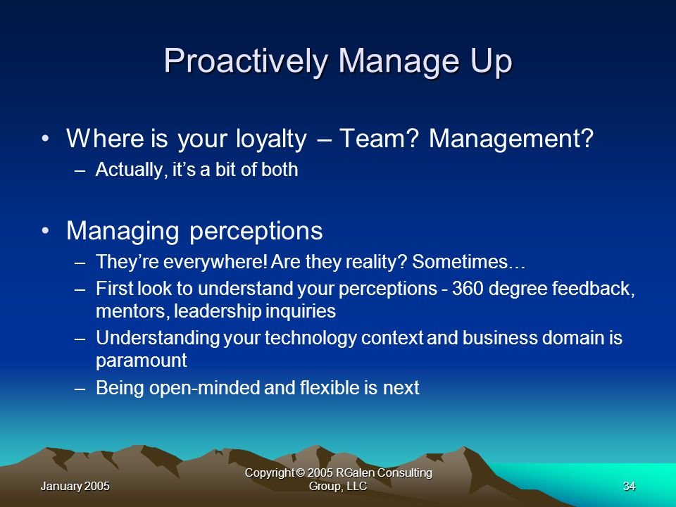 January 2005 Copyright © 2005 RGalen Consulting Group, LLC34 Proactively Manage Up Where is your loyalty – Team.