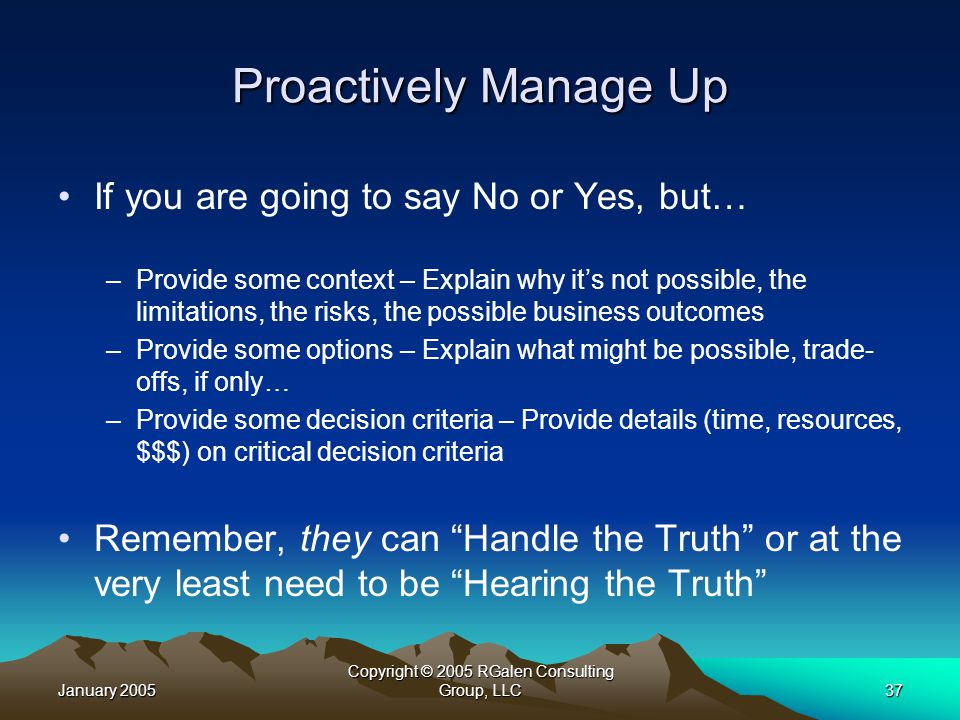 January 2005 Copyright © 2005 RGalen Consulting Group, LLC37 Proactively Manage Up If you are going to say No or Yes, but… –Provide some context – Explain why it's not possible, the limitations, the risks, the possible business outcomes –Provide some options – Explain what might be possible, trade- offs, if only… –Provide some decision criteria – Provide details (time, resources, $$$) on critical decision criteria Remember, they can Handle the Truth or at the very least need to be Hearing the Truth