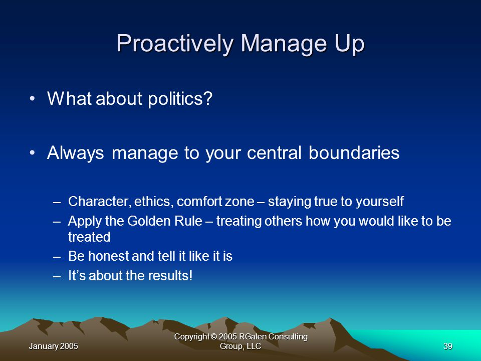 January 2005 Copyright © 2005 RGalen Consulting Group, LLC39 Proactively Manage Up What about politics.