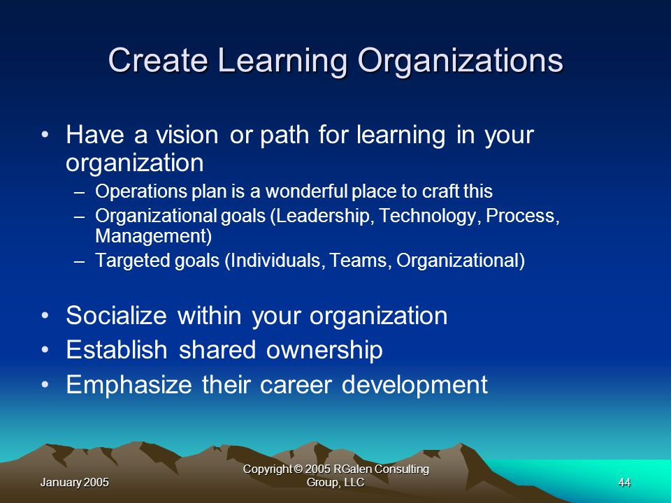 January 2005 Copyright © 2005 RGalen Consulting Group, LLC44 Create Learning Organizations Have a vision or path for learning in your organization –Operations plan is a wonderful place to craft this –Organizational goals (Leadership, Technology, Process, Management) –Targeted goals (Individuals, Teams, Organizational) Socialize within your organization Establish shared ownership Emphasize their career development