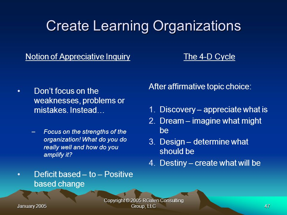 January 2005 Copyright © 2005 RGalen Consulting Group, LLC47 Create Learning Organizations Notion of Appreciative Inquiry Don't focus on the weaknesses, problems or mistakes.