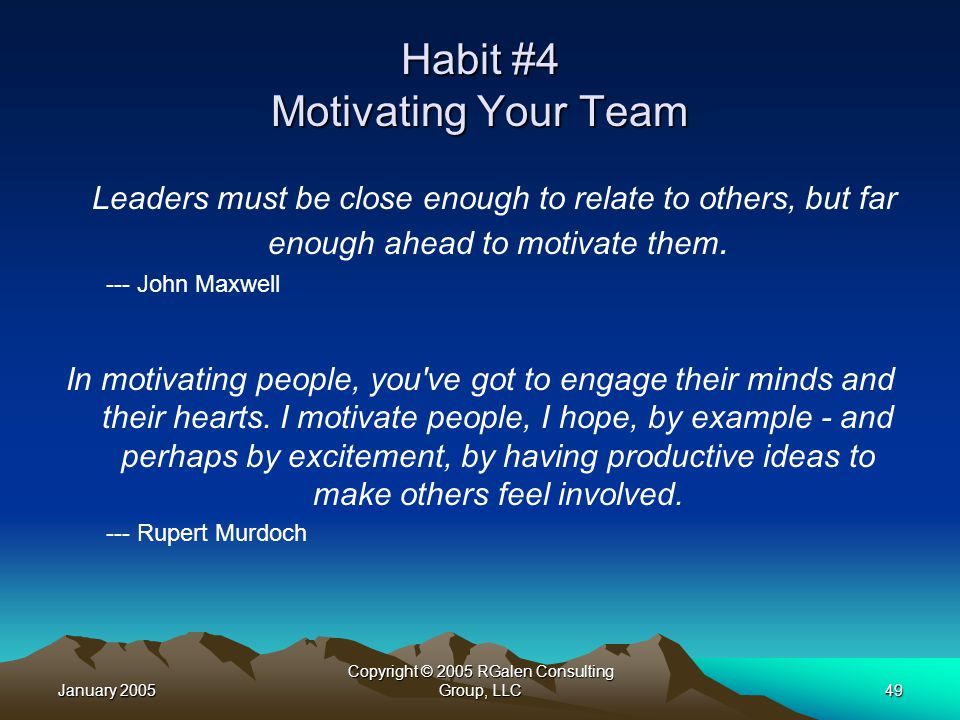January 2005 Copyright © 2005 RGalen Consulting Group, LLC49 Habit #4 Motivating Your Team Leaders must be close enough to relate to others, but far enough ahead to motivate them.