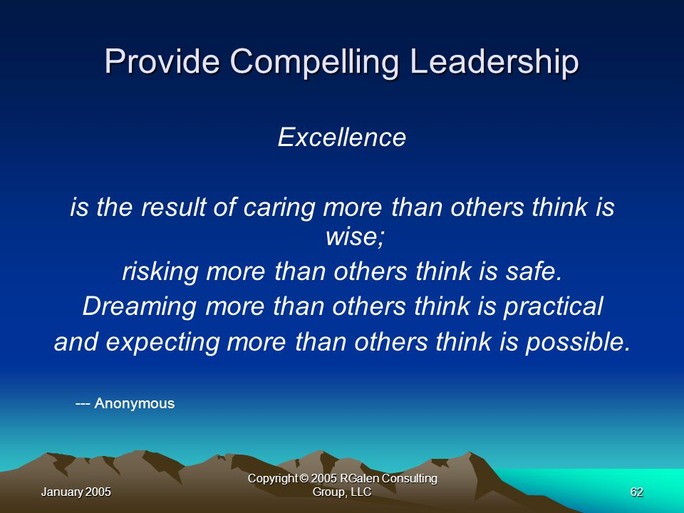 January 2005 Copyright © 2005 RGalen Consulting Group, LLC62 Provide Compelling Leadership Excellence is the result of caring more than others think is wise; risking more than others think is safe.