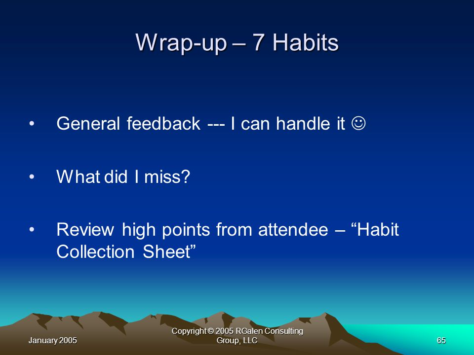 January 2005 Copyright © 2005 RGalen Consulting Group, LLC65 Wrap-up – 7 Habits General feedback --- I can handle it What did I miss.