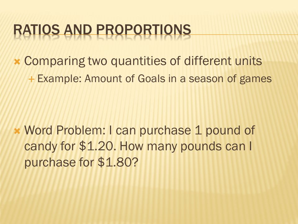  Comparing two quantities of different units  Example: Amount of Goals in a season of games  Word Problem: I can purchase 1 pound of candy for $1.20.