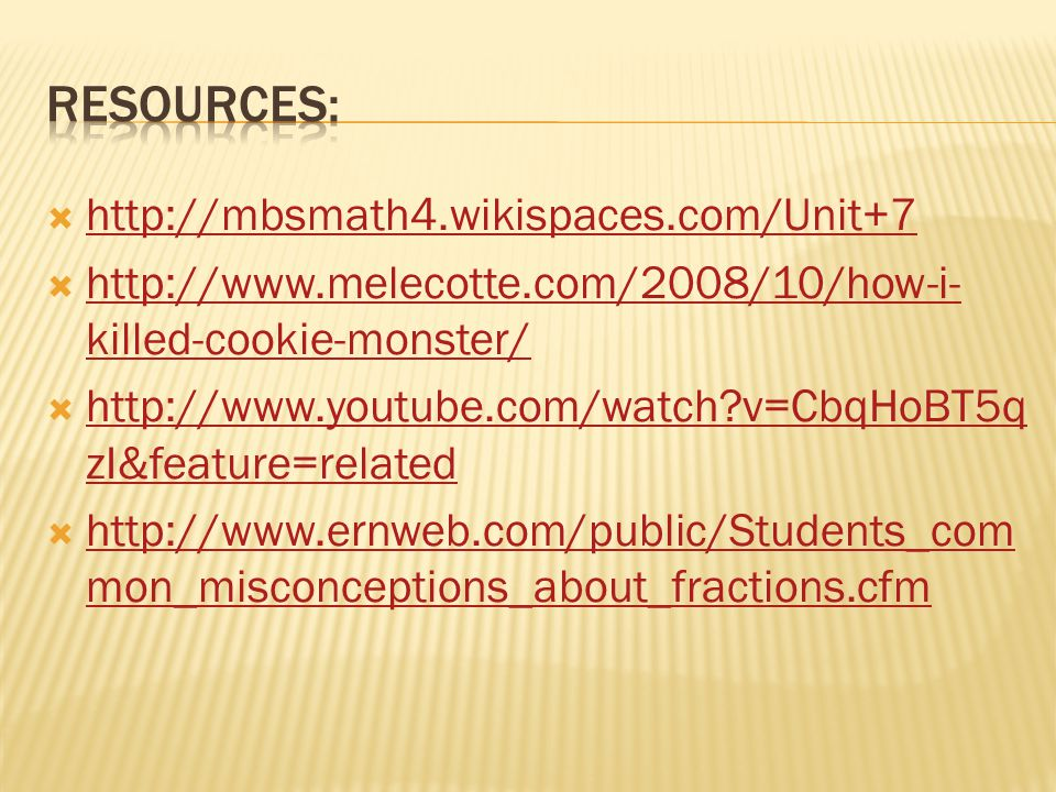  http://mbsmath4.wikispaces.com/Unit+7 http://mbsmath4.wikispaces.com/Unit+7  http://www.melecotte.com/2008/10/how-i- killed-cookie-monster/ http://www.melecotte.com/2008/10/how-i- killed-cookie-monster/  http://www.youtube.com/watch v=CbqHoBT5q zI&feature=related http://www.youtube.com/watch v=CbqHoBT5q zI&feature=related  http://www.ernweb.com/public/Students_com mon_misconceptions_about_fractions.cfm http://www.ernweb.com/public/Students_com mon_misconceptions_about_fractions.cfm