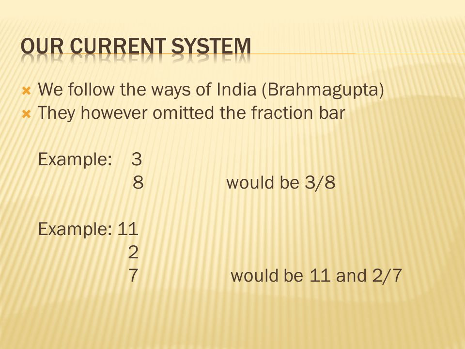  We follow the ways of India (Brahmagupta)  They however omitted the fraction bar Example: 3 8 would be 3/8 Example: 11 2 7 would be 11 and 2/7