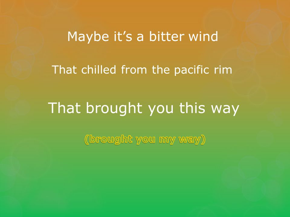 Maybe it's a bitter wind That chilled from the pacific rim That brought you this way