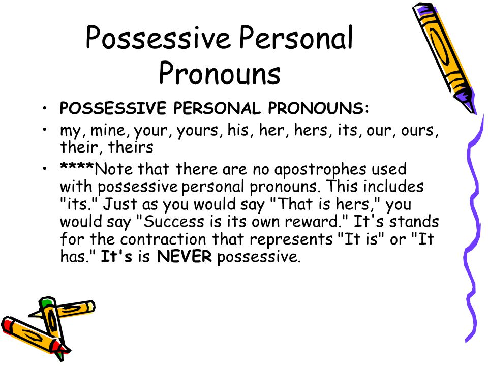 Possessive Personal Pronouns POSSESSIVE PERSONAL PRONOUNS: my, mine, your, yours, his, her, hers, its, our, ours, their, theirs ****Note that there are no apostrophes used with possessive personal pronouns.