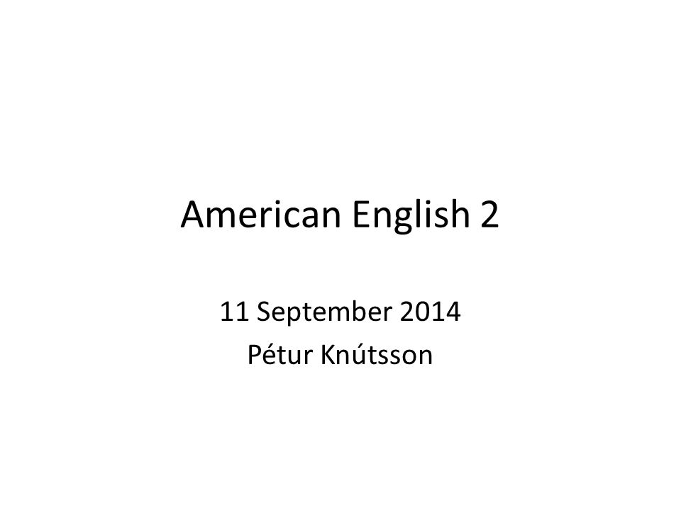 American English 2 11 September 2014 Pétur Knútsson