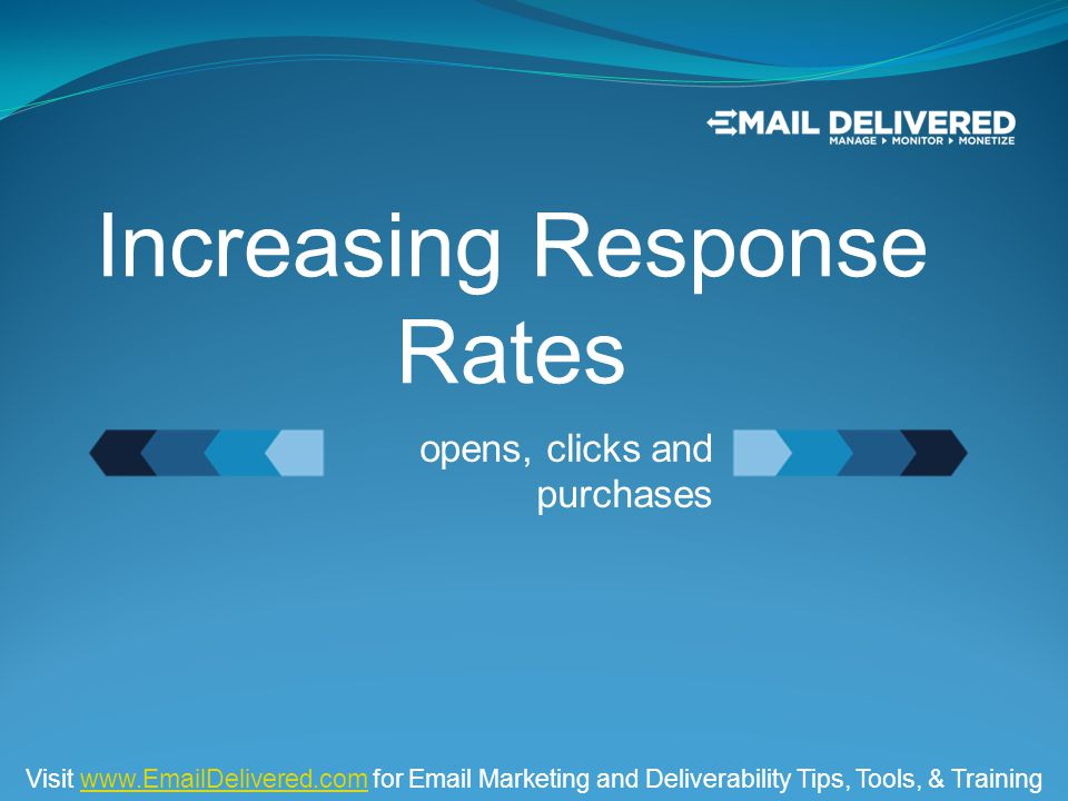 opens, clicks and purchases Increasing Response Rates Visit www.EmailDelivered.com for Email Marketing and Deliverability Tips, Tools, & Trainingwww.EmailDelivered.com