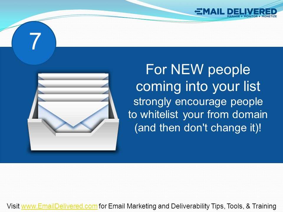 For NEW people coming into your list strongly encourage people to whitelist your from domain (and then don't change it)! 7 Visit www.EmailDelivered.co