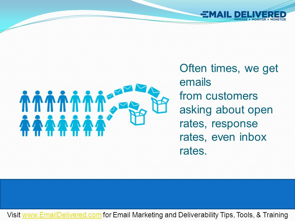 Often times, we get emails from customers asking about open rates, response rates, even inbox rates. Visit www.EmailDelivered.com for Email Marketing
