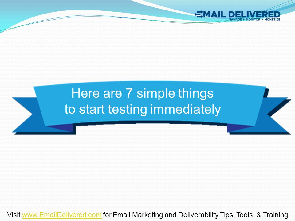 Here are 7 simple things to start testing immediately Visit www.EmailDelivered.com for Email Marketing and Deliverability Tips, Tools, & Trainingwww.E