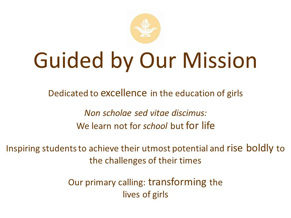 Guided by Our Mission Dedicated to excellence in the education of girls Non scholae sed vitae discimus: We learn not for school but for life Inspiring students to achieve their utmost potential and rise boldly to the challenges of their times Our primary calling: transforming the lives of girls