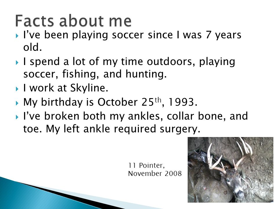  I've been playing soccer since I was 7 years old.  I spend a lot of my time outdoors, playing soccer, fishing, and hunting.  I work at Skyline. 