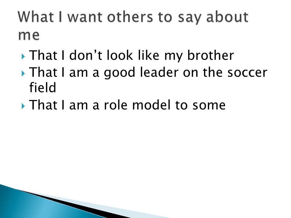  That I don't look like my brother  That I am a good leader on the soccer field  That I am a role model to some