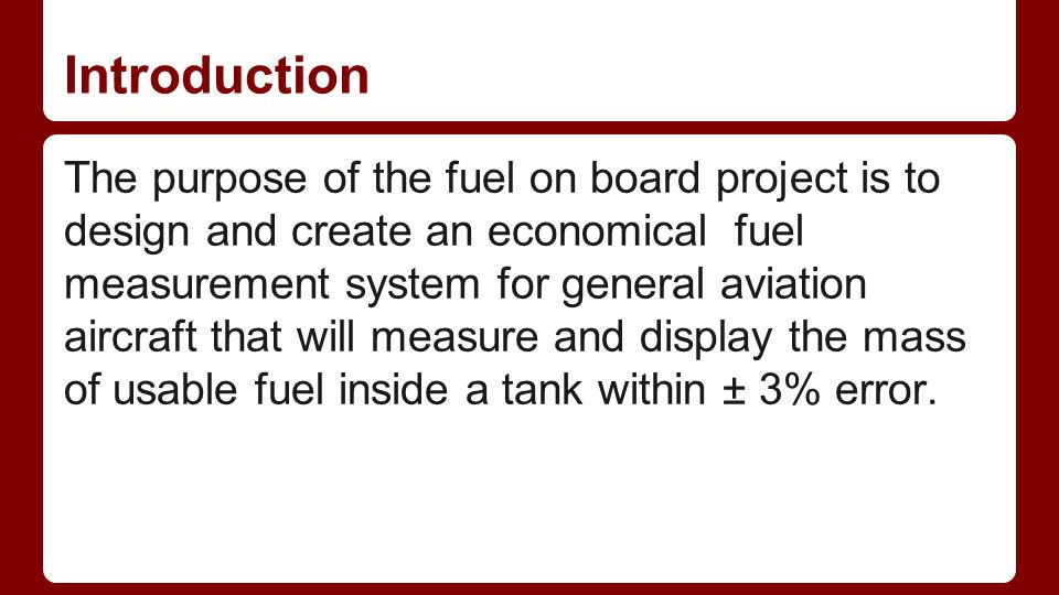 Introduction The purpose of the fuel on board project is to design and create an economical fuel measurement system for general aviation aircraft that will measure and display the mass of usable fuel inside a tank within ± 3% error.
