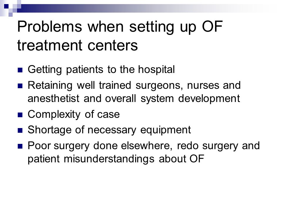 Problems when setting up OF treatment centers Getting patients to the hospital Retaining well trained surgeons, nurses and anesthetist and overall system development Complexity of case Shortage of necessary equipment Poor surgery done elsewhere, redo surgery and patient misunderstandings about OF