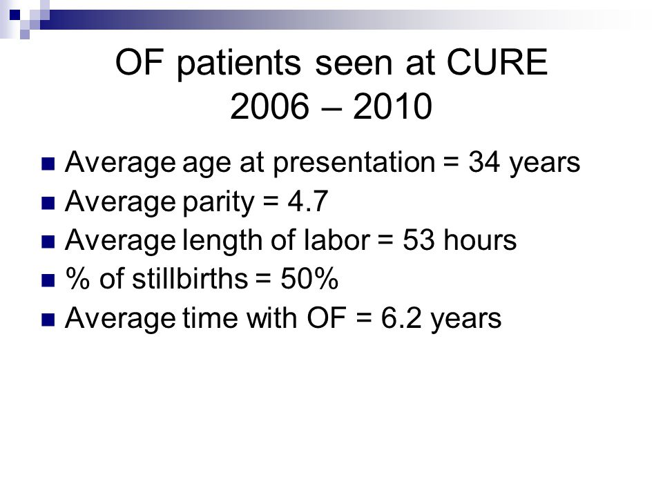 OF patients seen at CURE 2006 – 2010 Average age at presentation = 34 years Average parity = 4.7 Average length of labor = 53 hours % of stillbirths = 50% Average time with OF = 6.2 years