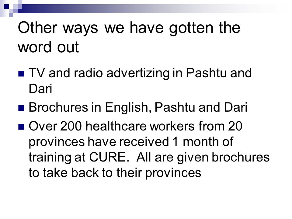 Other ways we have gotten the word out TV and radio advertizing in Pashtu and Dari Brochures in English, Pashtu and Dari Over 200 healthcare workers from 20 provinces have received 1 month of training at CURE.