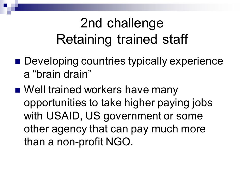 2nd challenge Retaining trained staff Developing countries typically experience a brain drain Well trained workers have many opportunities to take higher paying jobs with USAID, US government or some other agency that can pay much more than a non-profit NGO.