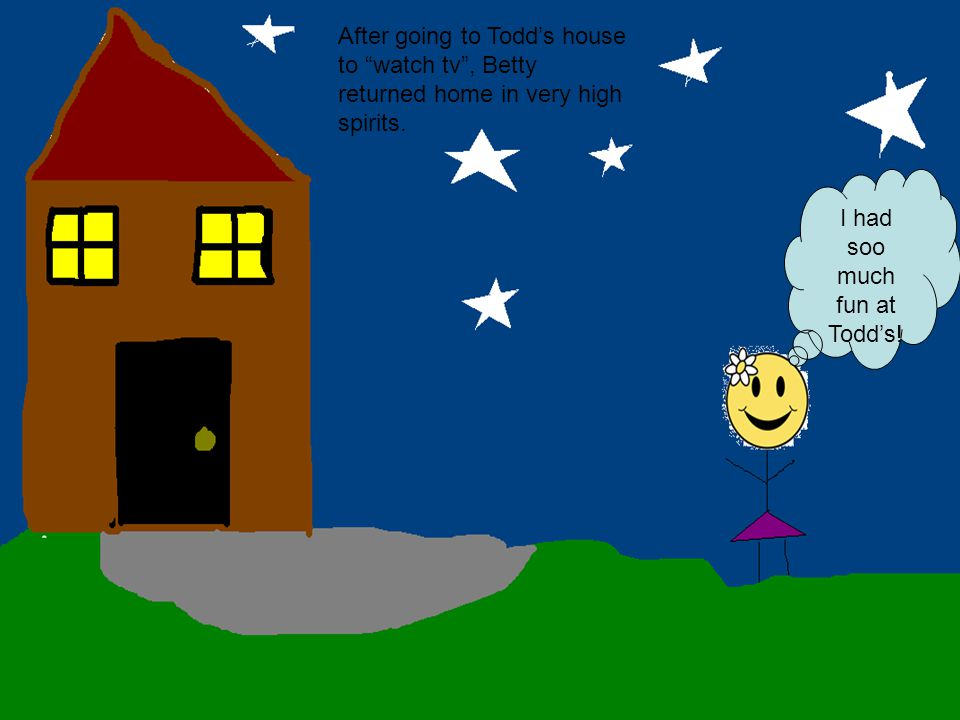 After going to Todd's house to watch tv , Betty returned home in very high spirits.
