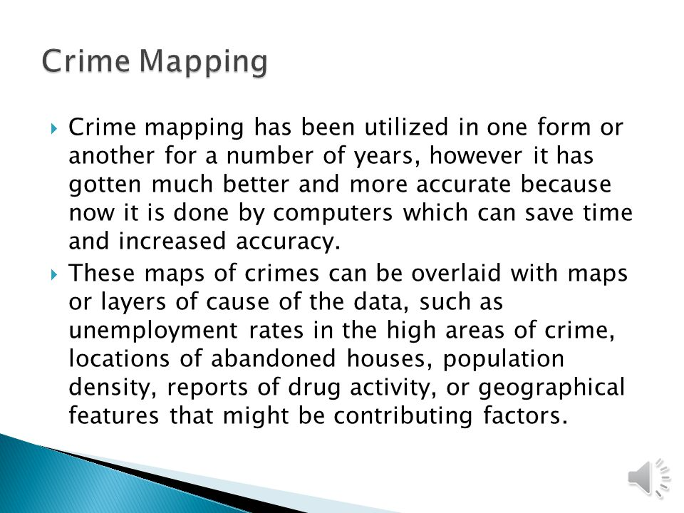  Crime mapping has been utilized in one form or another for a number of years, however it has gotten much better and more accurate because now it is done by computers which can save time and increased accuracy.