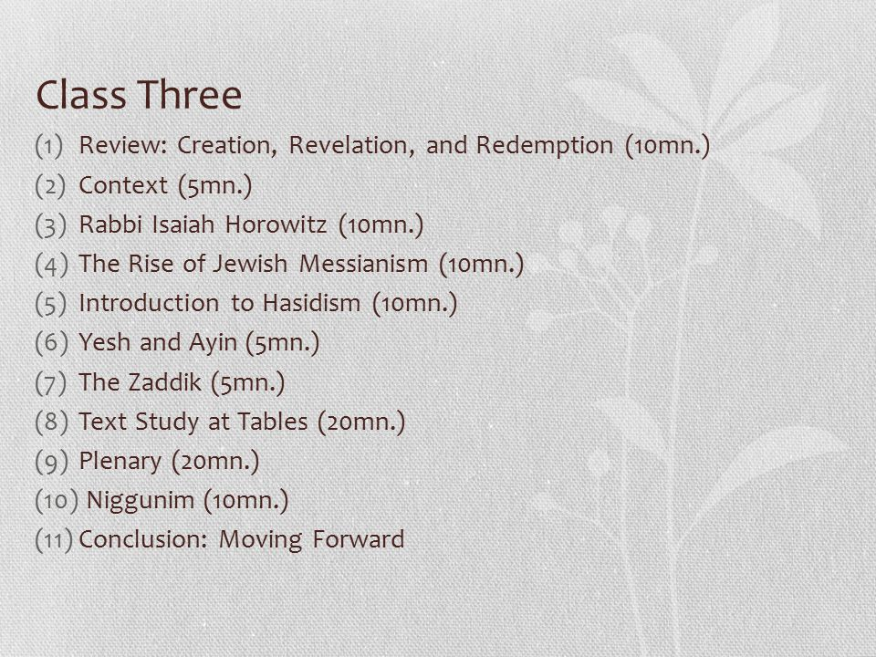 Class Three (1)Review: Creation, Revelation, and Redemption (10mn.) (2)Context (5mn.) (3)Rabbi Isaiah Horowitz (10mn.) (4)The Rise of Jewish Messianism (10mn.) (5)Introduction to Hasidism (10mn.) (6)Yesh and Ayin (5mn.) (7)The Zaddik (5mn.) (8)Text Study at Tables (20mn.) (9)Plenary (20mn.) (10) Niggunim (10mn.) (11)Conclusion: Moving Forward