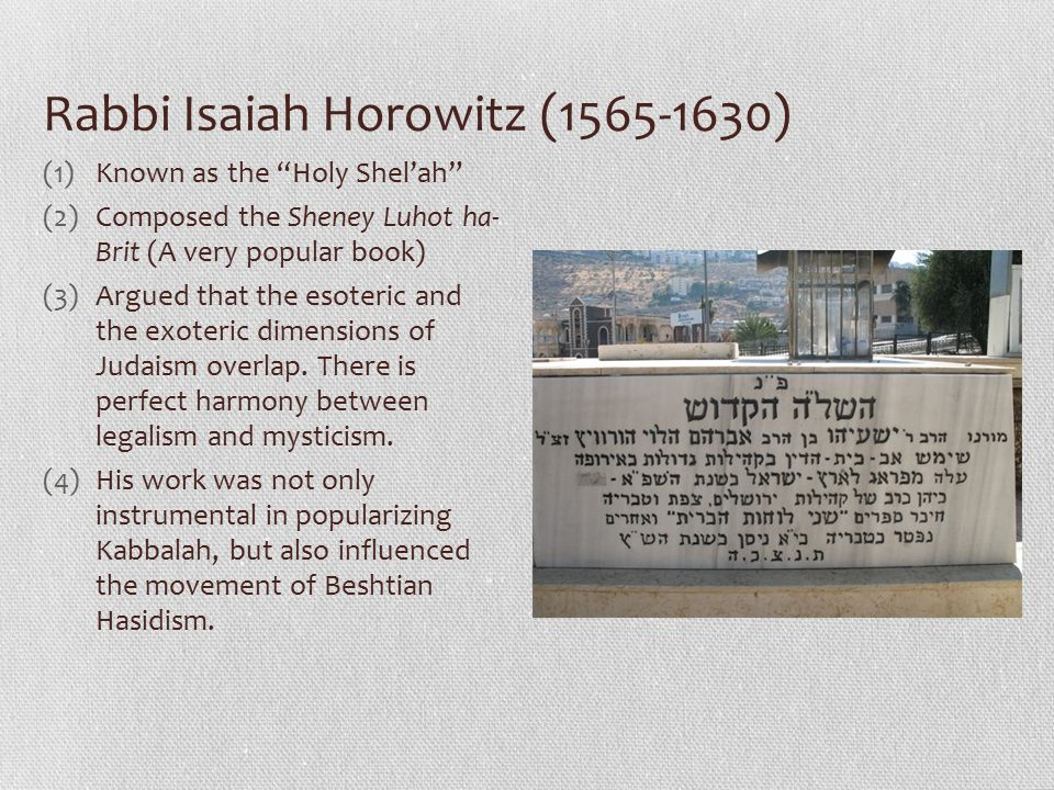 Rabbi Isaiah Horowitz (1565-1630) (1)Known as the Holy Shel'ah (2)Composed the Sheney Luhot ha- Brit (A very popular book) (3)Argued that the esoteric and the exoteric dimensions of Judaism overlap.