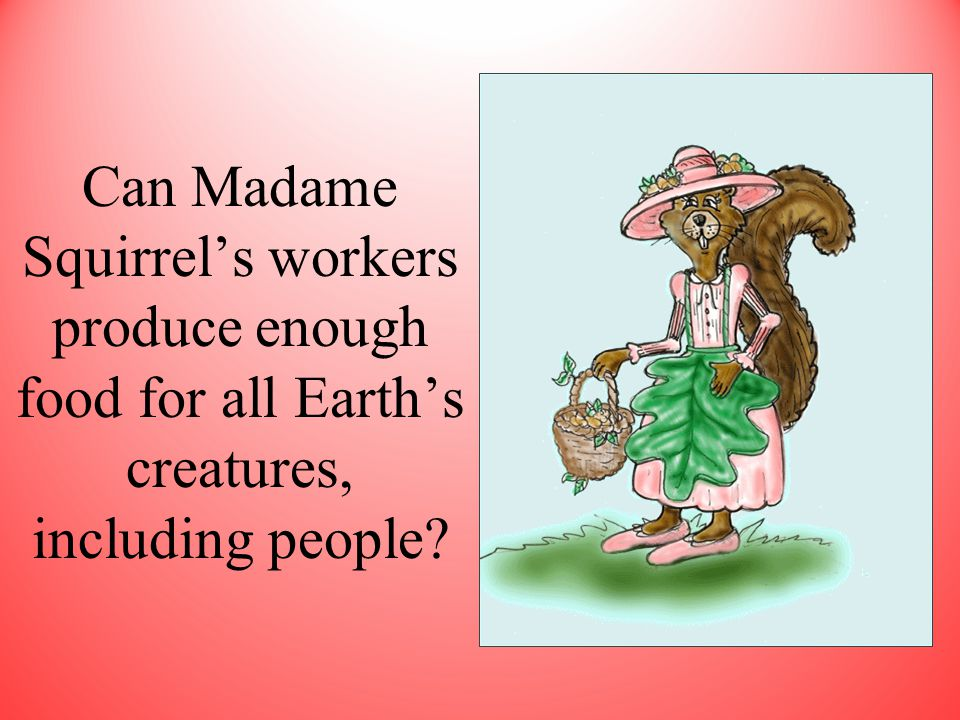 Can Madame Squirrel's workers produce enough food for all Earth's creatures, including people?