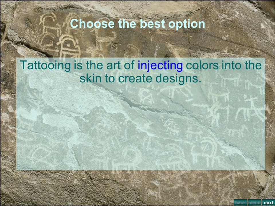 Choose the best option Tattooing is the art of ___colors into the skin to create designs. putting getting injecting splashing menuback