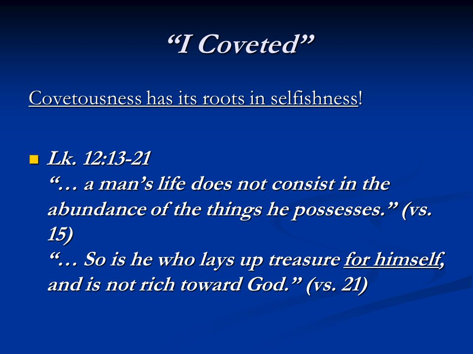 """""""I Coveted"""" Covetousness has its roots in selfishness! Lk. 12:13-21 """"… a man's life does not consist in the abundance of the things he possesses."""" (vs"""