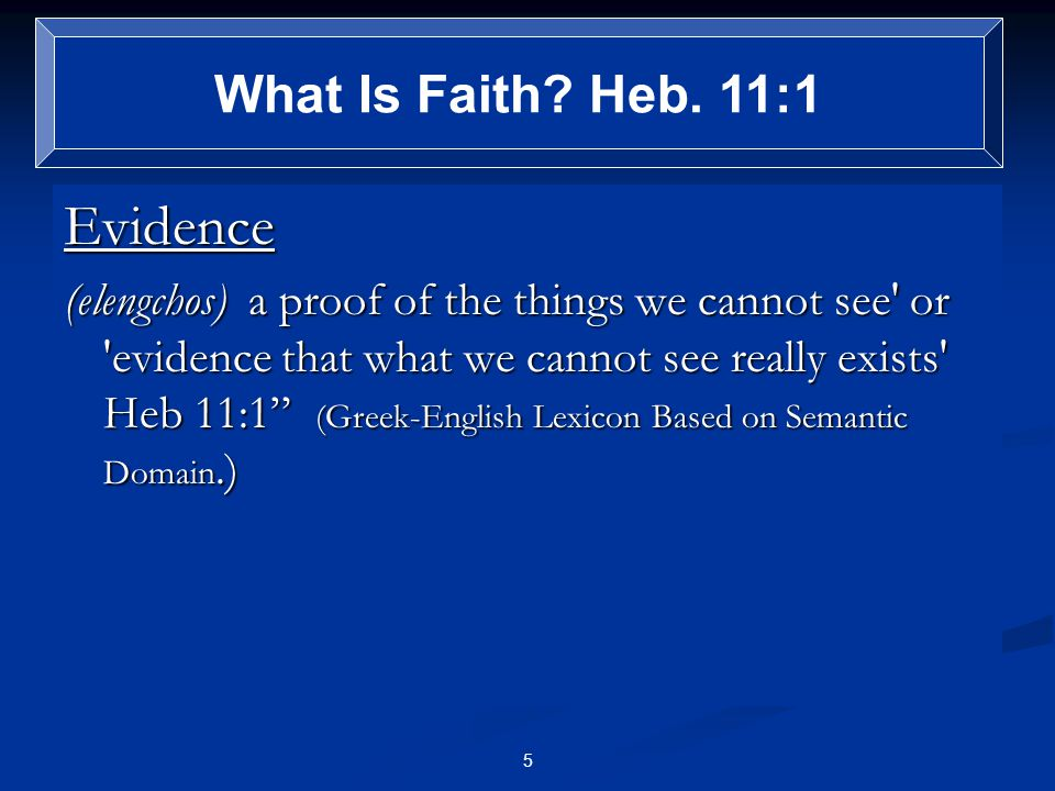 Evidence (elengchos) a proof of the things we cannot see or evidence that what we cannot see really exists Heb 11:1 (Greek-English Lexicon Based on Semantic Domain.) What Is Faith.
