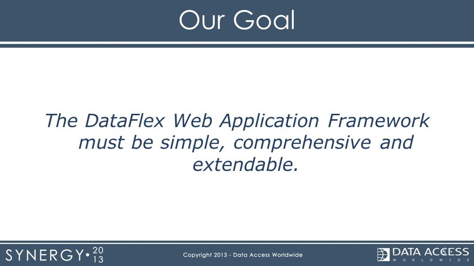 Our Goal The DataFlex Web Application Framework must be simple, comprehensive and extendable. 5