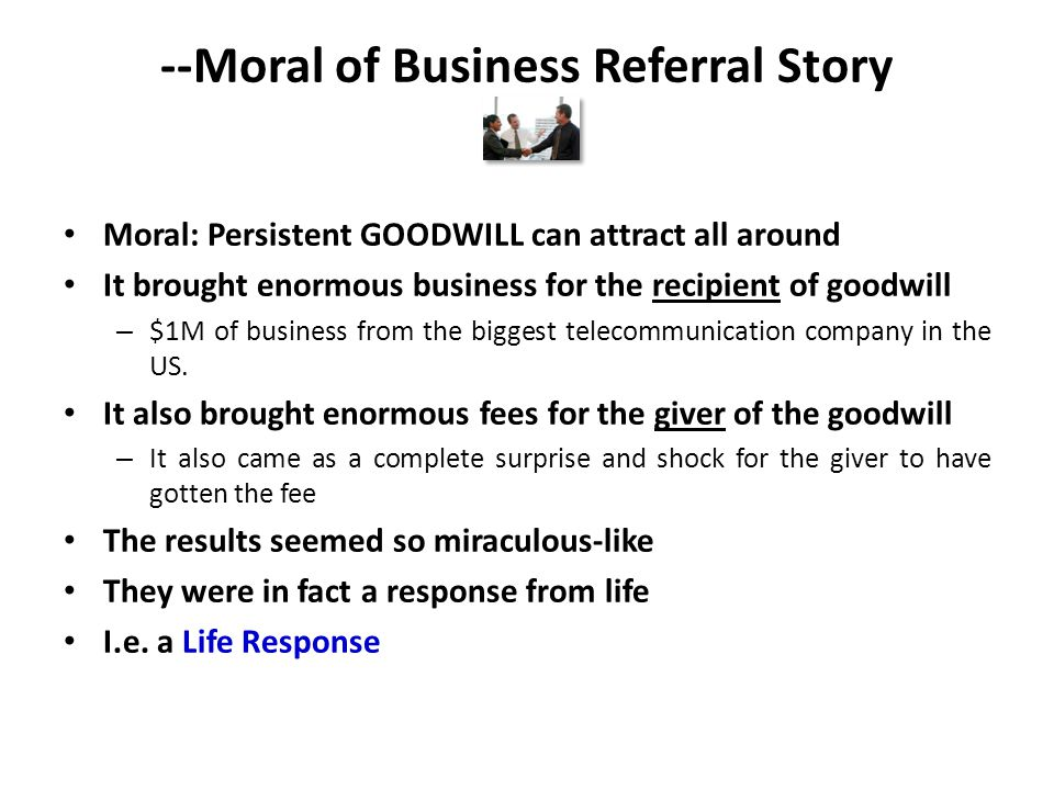 --Moral of Business Referral Story Moral: Persistent GOODWILL can attract all around It brought enormous business for the recipient of goodwill – $1M of business from the biggest telecommunication company in the US.