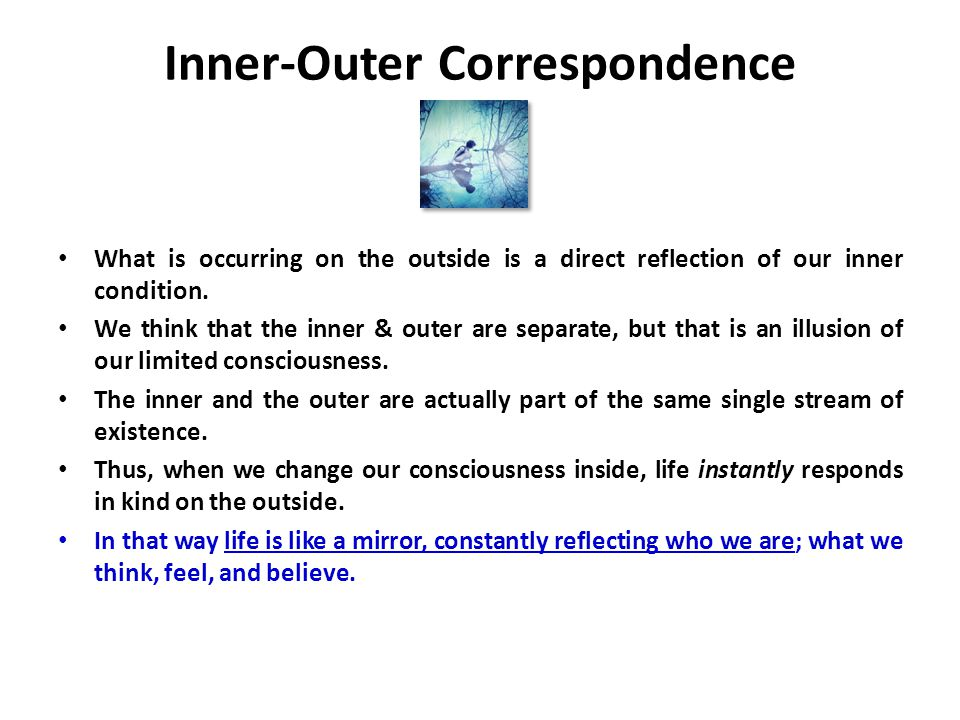 Inner-Outer Correspondence What is occurring on the outside is a direct reflection of our inner condition.